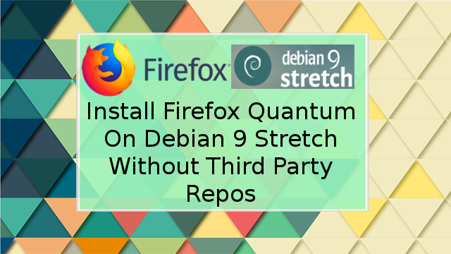 Install FIrefox Quantum On Debian 9 Stretch Without Using Third Party Repository