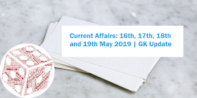 Current Affairs: 16th, 17th, 18th and 19th May 2019 | GK Update