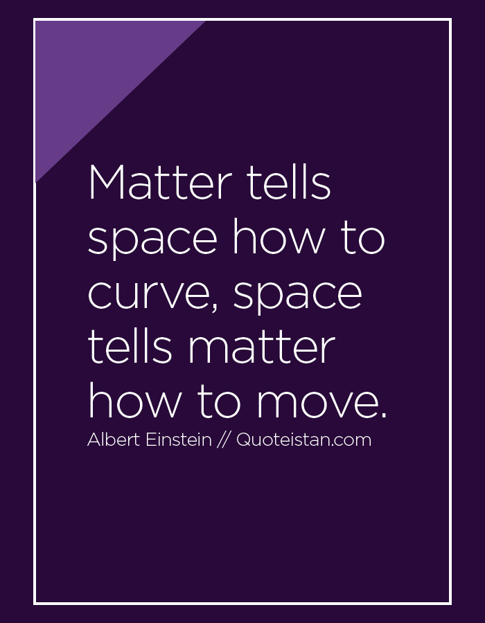 Matter tells space how to curve, space tells matter how to move.