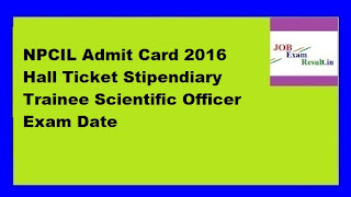 NPCIL Admit Card 2016 Hall Ticket Stipendiary Trainee Scientific Officer Exam Date