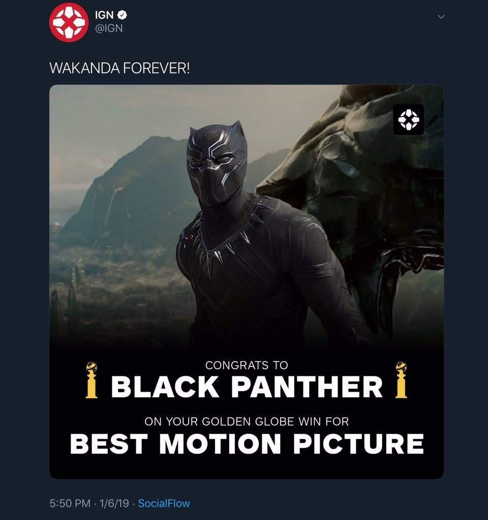 According to IGN, Black Panther wins Best Motion Picture at the 76th Golden Globe Awards : 第76回 ゴールデン・グローブ賞のドラマ映画部門の最優秀作品賞に「ブラック・パンサー」が決定 ! ! と、IGN が報じたものの、現実には「ボヘミアン・ラプソディ」が受賞 ! !