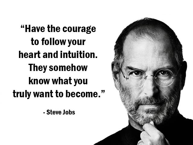 Have the courage to follow your heart and intuition