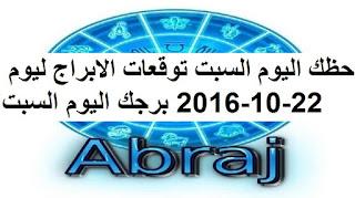 حظك اليوم السبت توقعات الابراج ليوم 22-10-2016 برجك اليوم السبت