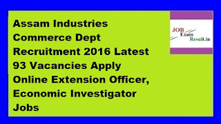 Assam Industries Commerce Dept Recruitment 2016 Latest 93 Vacancies Apply Online Extension Officer, Economic Investigator Jobs
