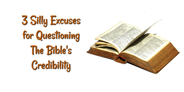 3 Silly Excuses for Questioning The Bible's Credibility