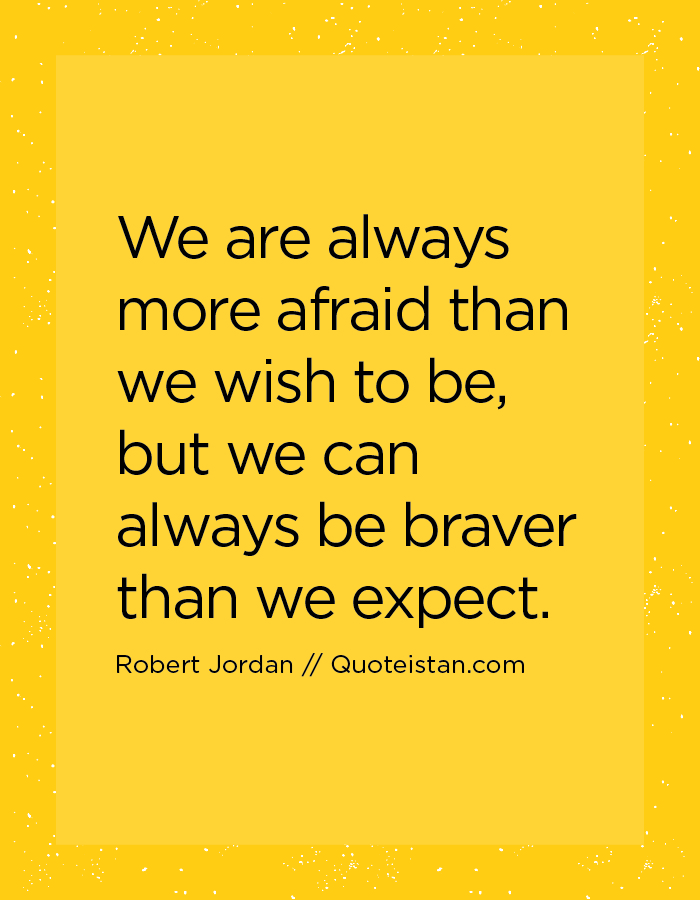 We are always more afraid than we wish to be, but we can always be braver than we expect.