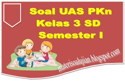 Soal UAS PKn Kelas 3 SD Lengkap Dengan Kunci Jawaban