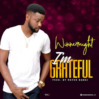 GOSPEL MUSIC: WinnerMight – I'm Grateful [Prod. By Mayor Bankz]