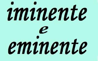 iminente e eminente, iminência e eminência, diferença, significado
