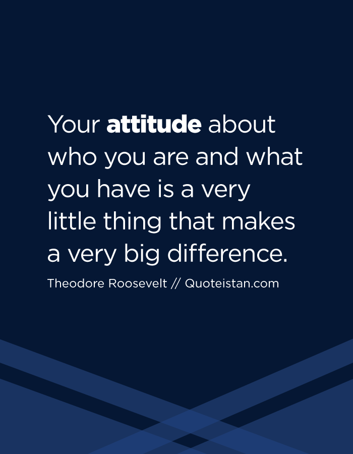 Your attitude about who you are and what you have is a very little thing that makes a very big difference.