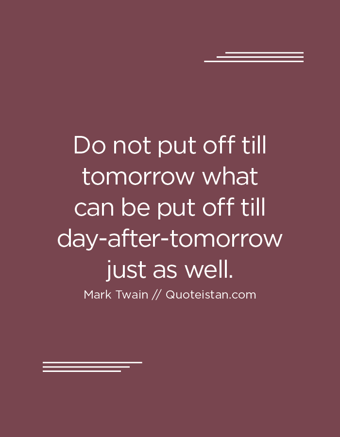 Do not put off till tomorrow what can be put off till day-after-tomorrow just as well.