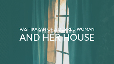 Vashikaran of a Desired Woman and all Members of her House