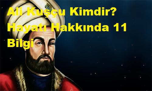 Ali Kuşçu Kimdir? Hayatı Hakkında 11 Bilgi