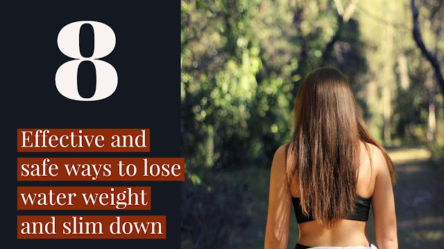 8 EFFECTIVE AND SAFE WAYS TO LOSE WATER WEIGHT AND SLIM DOWN