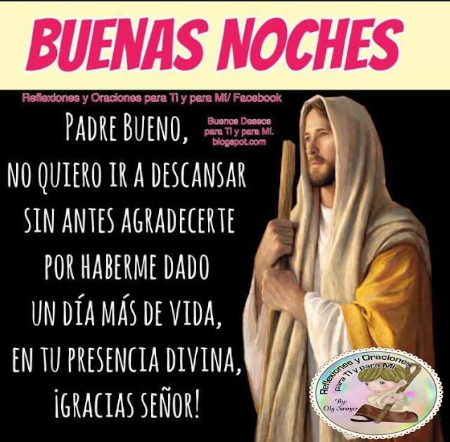 BUENAS NOCHES    Padre Bueno,  No quiero ir a descansar  sin antes agradecerte por haberme dado  un día más de vida,  en tu presencia divina.    ¡Gracias Señor!
