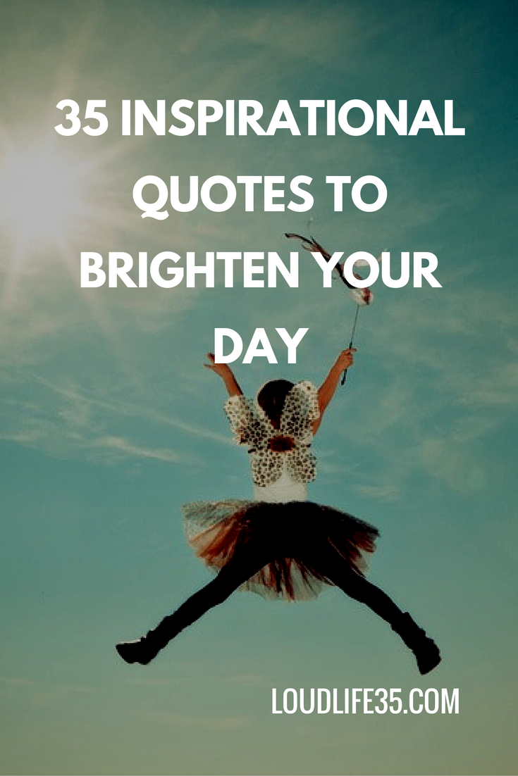 20 Inspirational Quotes To Brighten Your Day: 35 Inspirational Quotes To Brighten Your Day