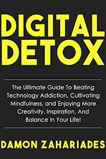 Digital Detox: The Ultimate Guide To Beating Technology Addiction, Cultivating Mindfulness, and Enjoying More Creativity, Inspiration, And Balance In Your Life! by Damon Zahariades