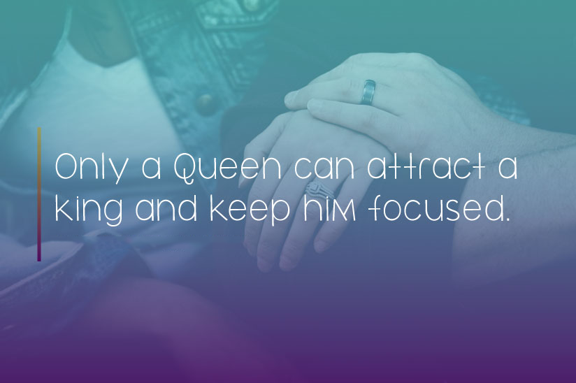 Only a Queen can attract a king and keep him focused.