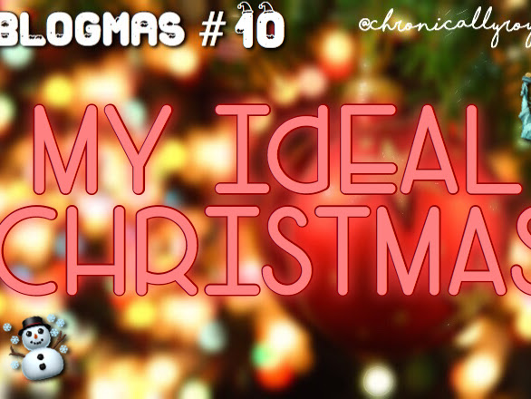 #BLOGMAS DAY 10; My Ideal Christmas!