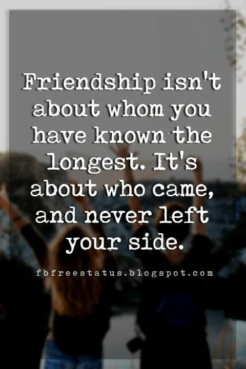famous quotes about friendship, Friendship isn't about whom you have known the longest. It's about who came, and never left your side.