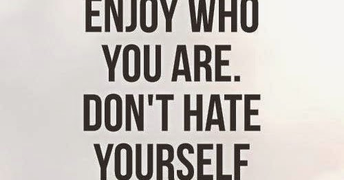 Enjoy Who You Are. Don't Hate Yourself For What You Aren't