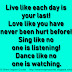 Live like each day is your last! Love like you have never been hurt before! Sing like no one is listening! Dance like no one is watching.