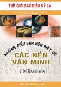 Những Điều Bạn Nên Biết Về Các Nền Văn Minh - Tạ Văn Hùng, Trần Thanh Toản