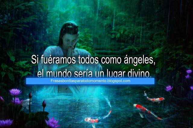Si fuéramos todos como ángeles, el mundo sería un lugar divino.