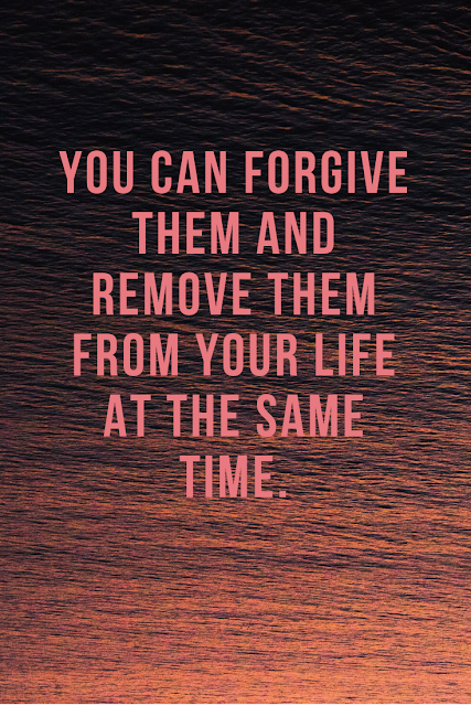 Just because you forgive them doesn't mean they get to stay in your life.