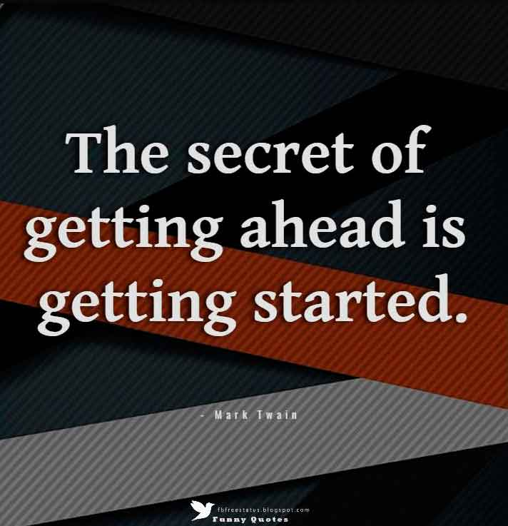 """The secret of getting ahead is getting started.""  — Mark Twain"
