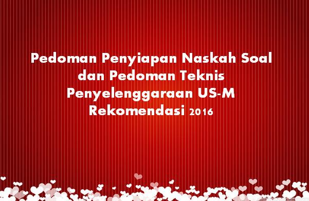 Pedoman Penyiapan Naskah Soal dan Pedoman Teknis Penyelenggaraan US-M Rekomendasi 2016