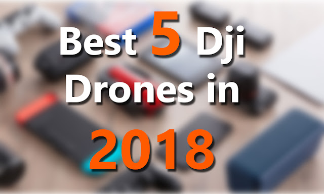 Best 5 Dji Drones in 2018 - Read This Before You Buy