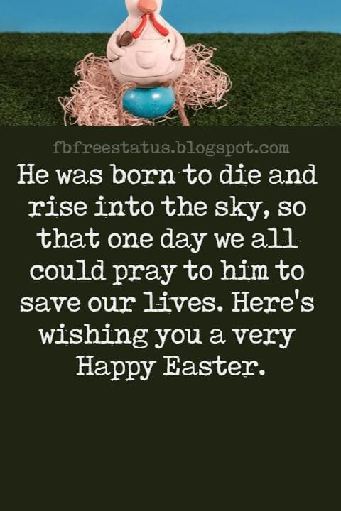 Easter Messages, He was born to die and rise into the sky, so that one day we all could pray to him to save our lives. Here's wishing you a very Happy Easter.
