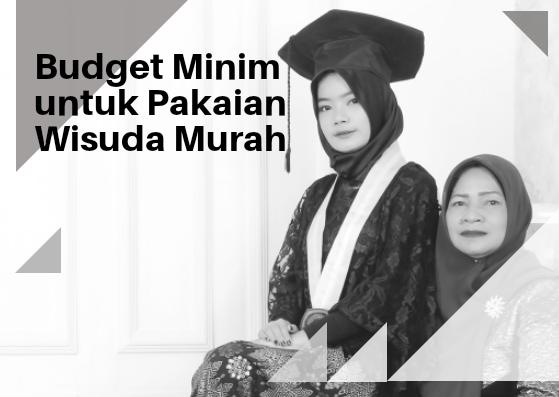 Budget Minim Untuk Pakaian Wisuda Murah