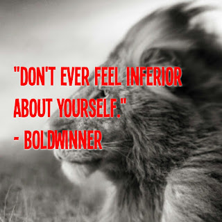Don't ever feel inferior about yourself.