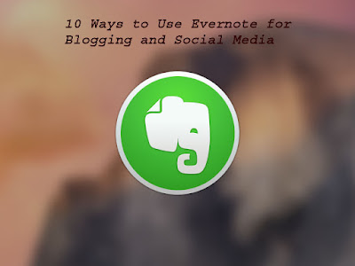 10 Ways to Use Evernote for Blogging and Social Media