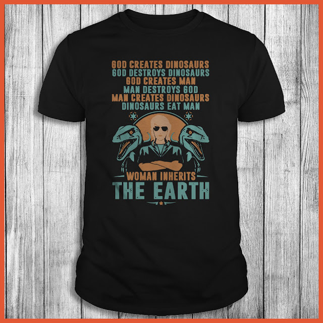 Woman Inherits The Earth - God Creates Dinosaurs God Destroys Dinosaurs Shirt