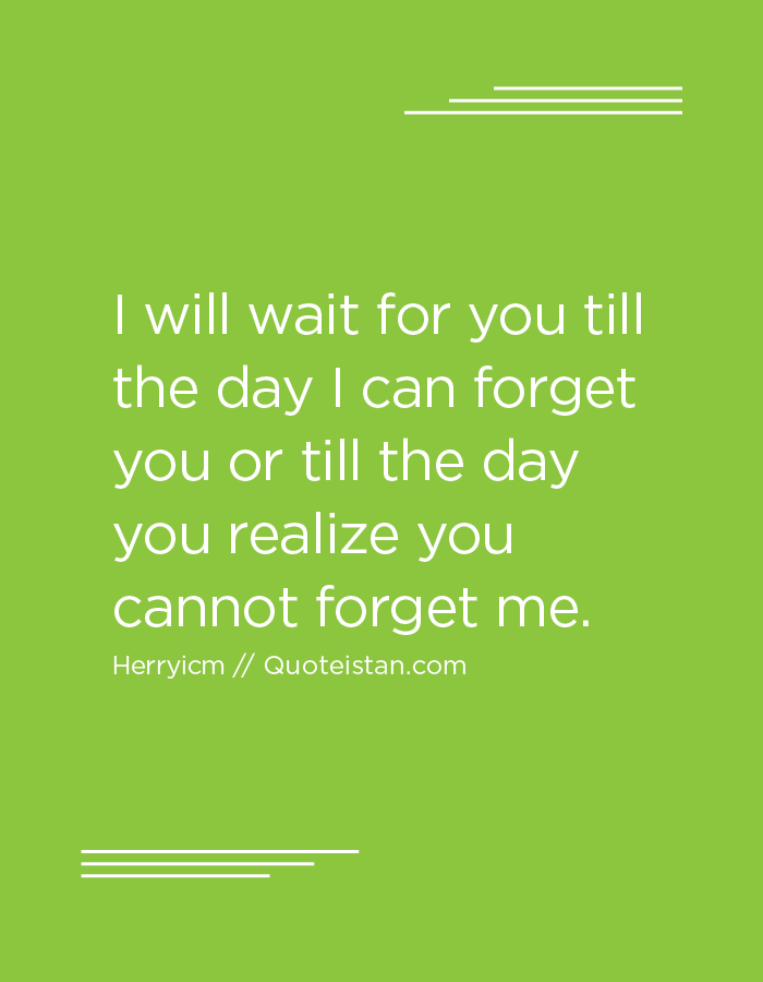 I will wait for you till the day I can forget you or till the day you realize you cannot forget me.
