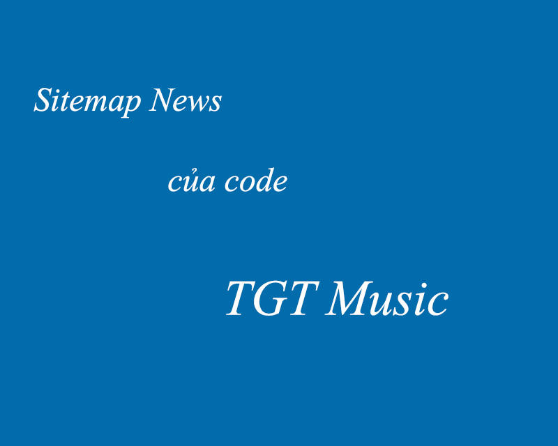 Share file sitemap_news của code TGT music 4.5