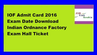 IOF Admit Card 2016 Exam Date Download Indian Ordnance Factory Exam Hall Ticket