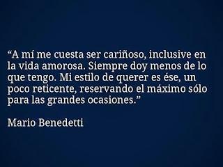 """""""A mí me cuesta ser cariñoso, inclusive en la vida amorosa. Siempre doy menos de lo que tengo. Mi estilo de querer es ése, un poco reticente, reservando el máximo sólo para las grandes ocasiones."""" Mario Benedetti frases"""