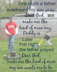 Father's Day for Daughter: One night a father overheard his son pray: dear god, make me the kind of man my daddy is, later that night the father prayed dear god, make me the kind of man my son wants me to be.