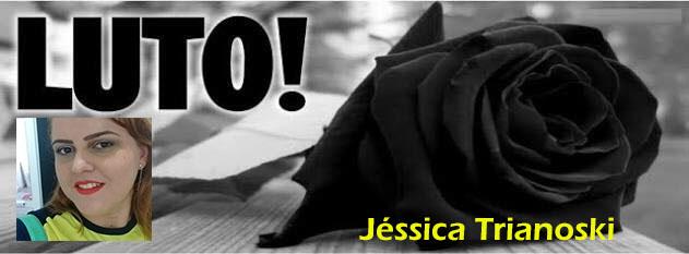 Noticiamos com pesar o Falecimento de Jéssica Trianoski