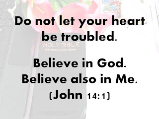 Do not let your heart be troubled. Believe in God. Believe also in Me. John 14:1