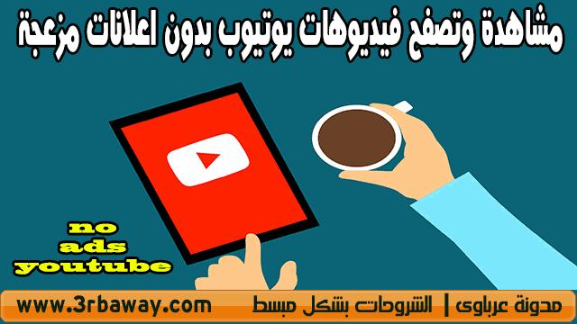 طريقة مشاهدة وتصفح فيديوهات يوتيوب بدون اعلانات مزعجة no ads youtube