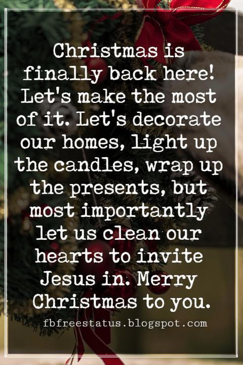 Merry Christmas Messages, Christmas is finally back here! Let's make the most of it. Let's decorate our homes, light up the candles, wrap up the presents, but most importantly let us clean our hearts to invite Jesus in. Merry Christmas to you.
