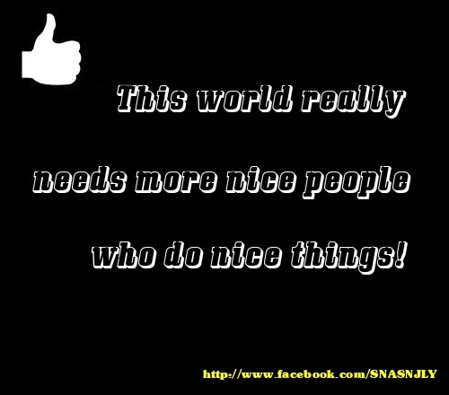 This world really need more people who do nice things, world quote, nice quote