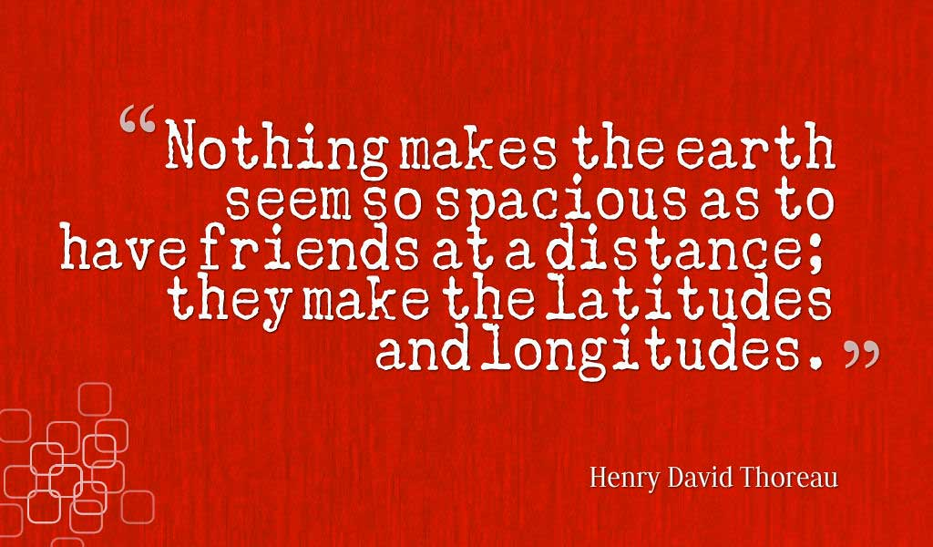 "Inspiring Friendship Quotes, ""Nothing makes the earth seem so spacious as to have friends at a distance; they make the latitudes and longitudes."" ― Henry David Thoreau quotes about friendship"