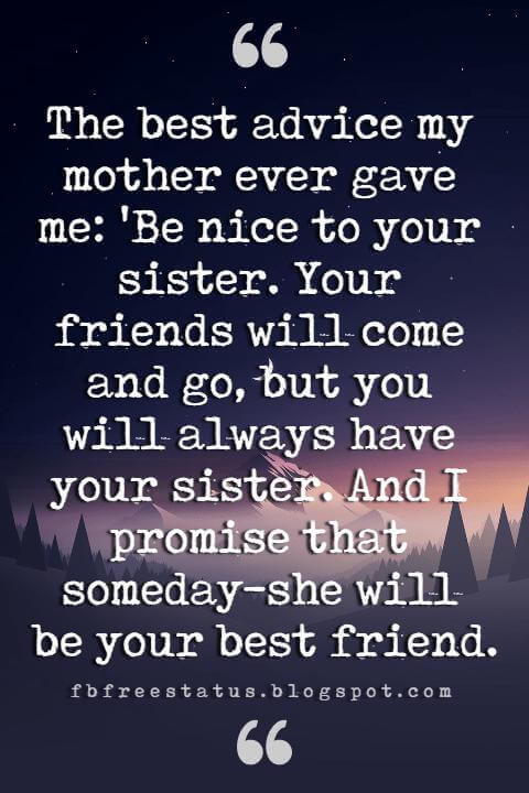 Sister Quotes, The best advice my mother ever gave me: 'Be nice to your sister. Your friends will come and go, but you will always have your sister. And I promise that someday-she will be your best friend.