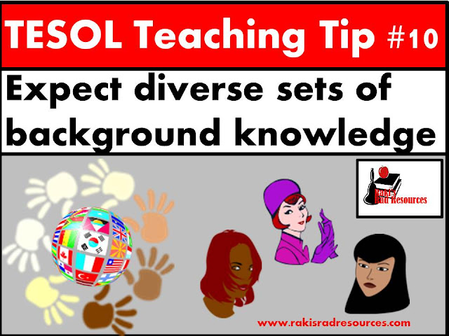 TESOL Teaching Tip #10 - Expect different background knowledge from different students. Since background knowledge affects language learning, students will learn at different rates. Find out more about helping your esl or ell students at my blog - Raki's Rad Resources.